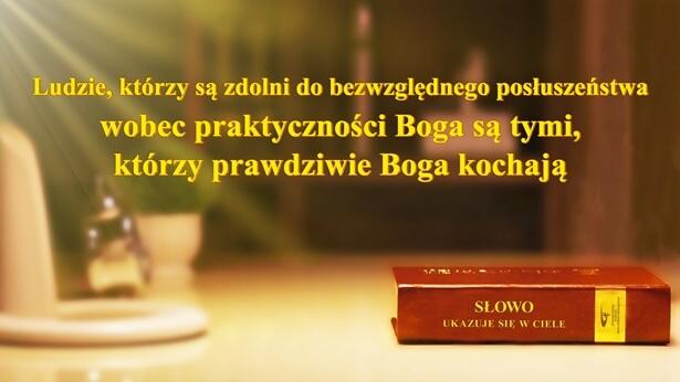 Ludzie, którzy są zdolni do bezwzględnego posłuszeństwa wobec praktyczności Boga są tymi, którzy prawdziwie Boga kochają