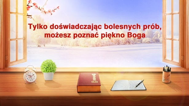 Tylko doświadczając bolesnych prób, możesz poznać piękno Boga