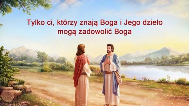 Tylko ci, którzy znają Boga i Jego dzieło mogą zadowolić Boga